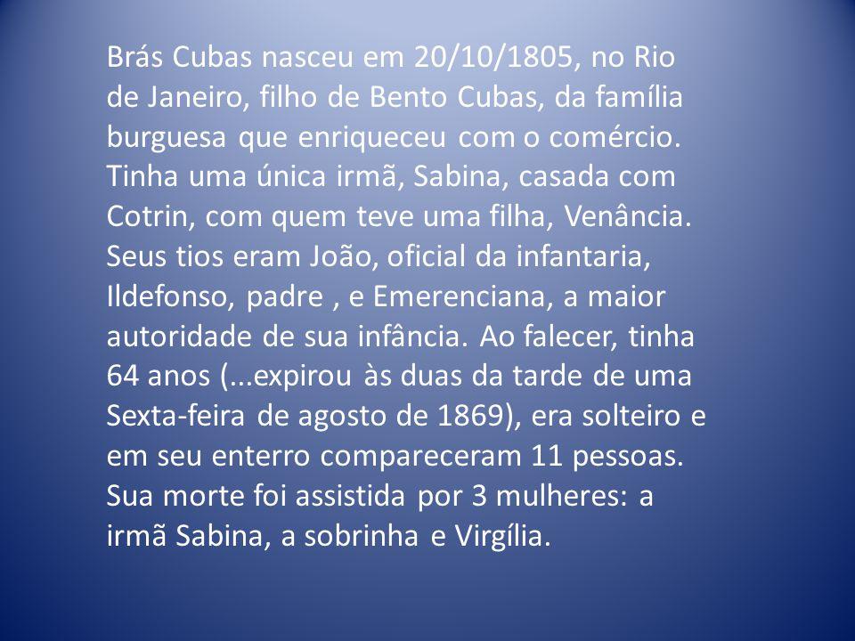 Brás Cubas nasceu em 20/10/1805, no Rio de Janeiro, filho de Bento Cubas, da família burguesa que enriqueceu com o comércio. Tinha uma única irmã, Sab