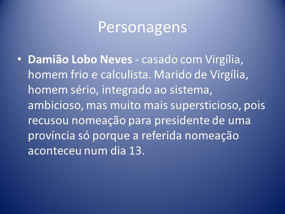 Personagens Damião Lobo Neves - casado com Virgília, homem frio e calculista. Marido de Virgília, homem sério, integrado ao sistema, ambicioso, mas mu