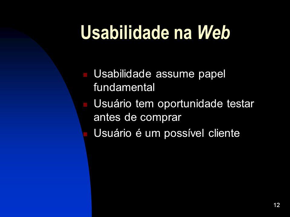 12 Usabilidade na Web Usabilidade assume papel fundamental Usuário tem oportunidade testar antes de comprar Usuário é um possível cliente