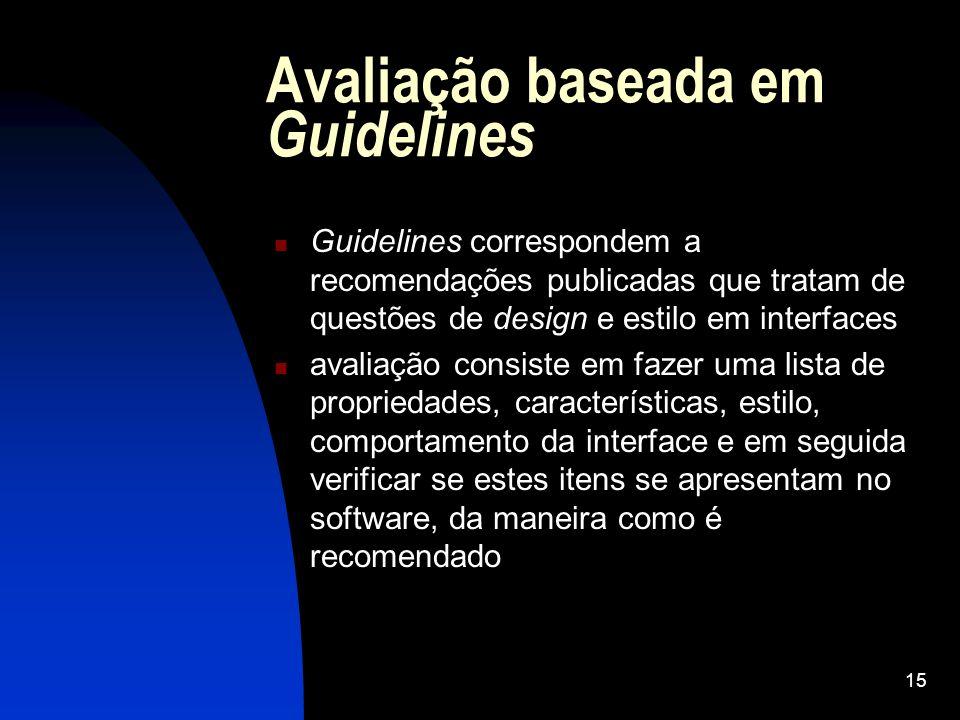15 Avaliação baseada em Guidelines Guidelines correspondem a recomendações publicadas que tratam de questões de design e estilo em interfaces avaliaçã