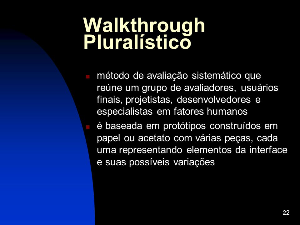 22 Walkthrough Pluralístico método de avaliação sistemático que reúne um grupo de avaliadores, usuários finais, projetistas, desenvolvedores e especia