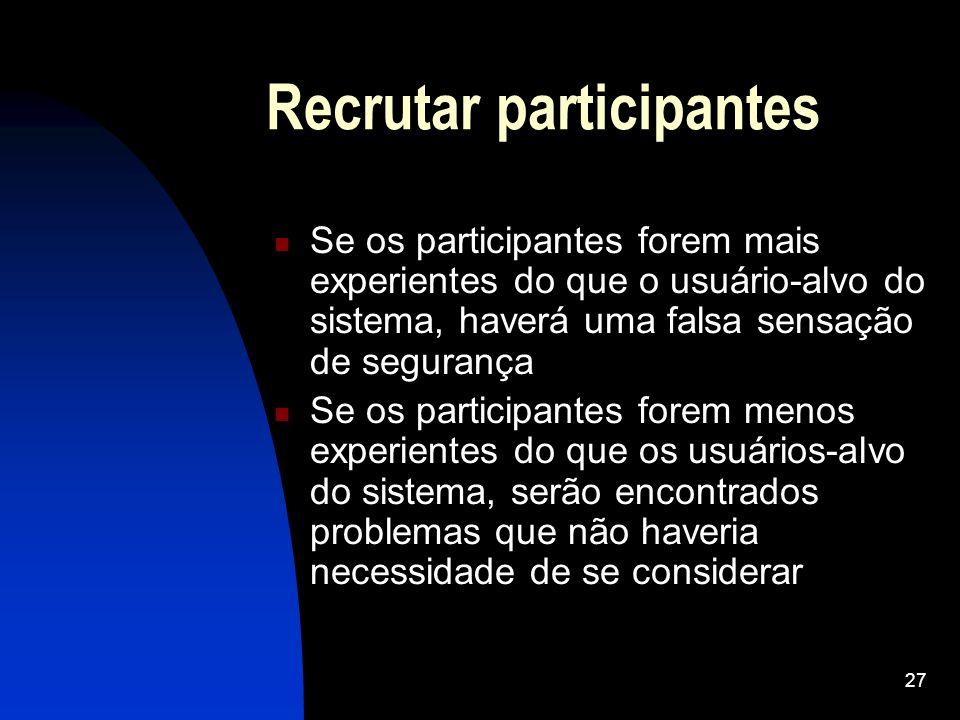 27 Recrutar participantes Se os participantes forem mais experientes do que o usuário-alvo do sistema, haverá uma falsa sensação de segurança Se os pa