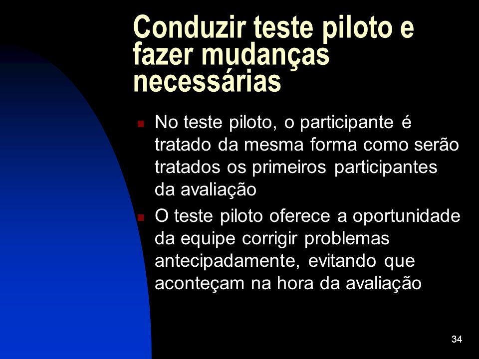 34 Conduzir teste piloto e fazer mudanças necessárias No teste piloto, o participante é tratado da mesma forma como serão tratados os primeiros partic