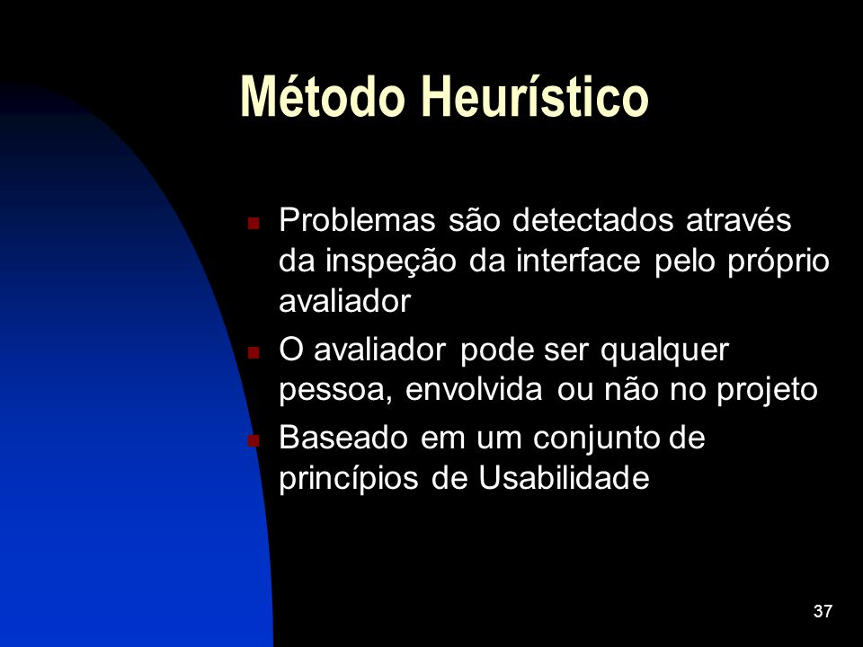 37 Método Heurístico Problemas são detectados através da inspeção da interface pelo próprio avaliador O avaliador pode ser qualquer pessoa, envolvida