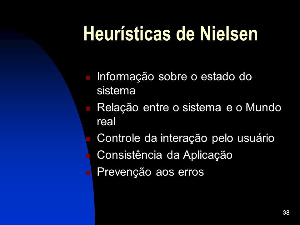 38 Heurísticas de Nielsen Informação sobre o estado do sistema Relação entre o sistema e o Mundo real Controle da interação pelo usuário Consistência