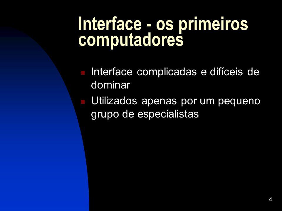 4 Interface - os primeiros computadores Interface complicadas e difíceis de dominar Utilizados apenas por um pequeno grupo de especialistas