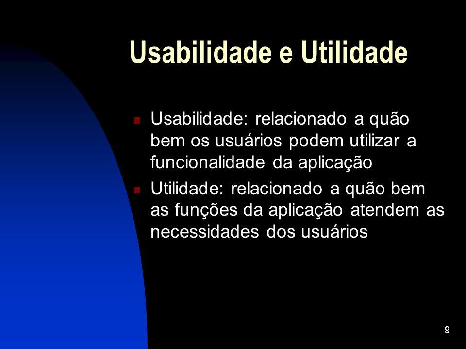 9 Usabilidade e Utilidade Usabilidade: relacionado a quão bem os usuários podem utilizar a funcionalidade da aplicação Utilidade: relacionado a quão b