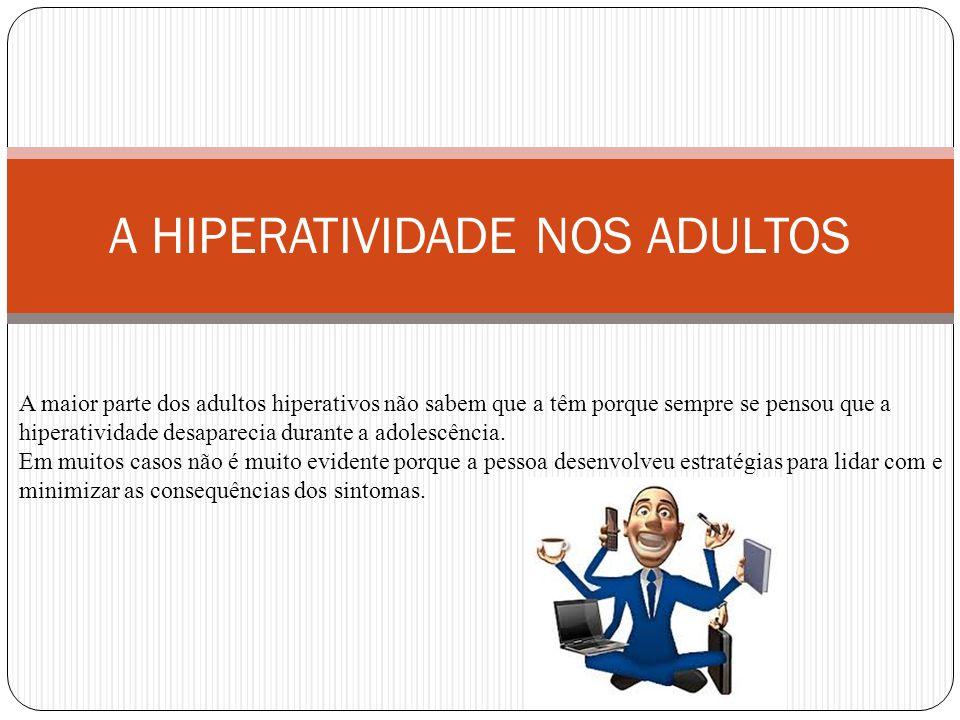 A HIPERATIVIDADE NOS ADULTOS A maior parte dos adultos hiperativos não sabem que a têm porque sempre se pensou que a hiperatividade desaparecia durante a adolescência.