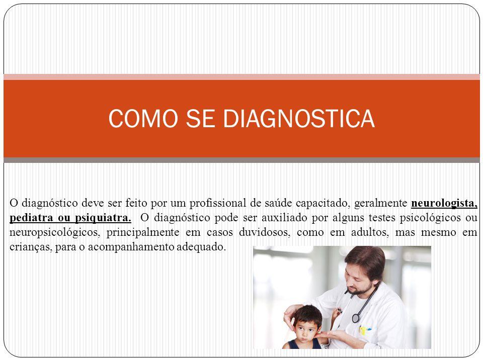 COMO SE DIAGNOSTICA O diagnóstico deve ser feito por um profissional de saúde capacitado, geralmente neurologista, pediatra ou psiquiatra.