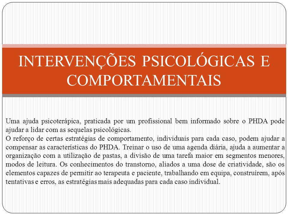 INTERVENÇÕES PSICOLÓGICAS E COMPORTAMENTAIS Uma ajuda psicoterápica, praticada por um profissional bem informado sobre o PHDA pode ajudar a lidar com as sequelas psicológicas.