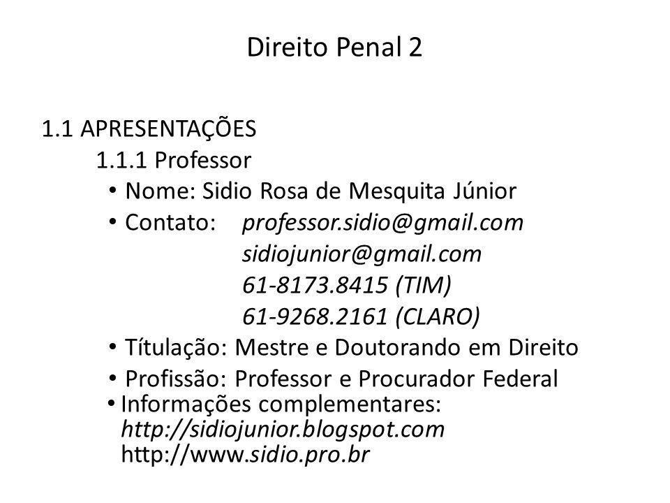 Direito Penal 2 1.1 APRESENTAÇÕES 1.1.1 Professor Nome: Sidio Rosa de Mesquita Júnior Contato:professor.sidio@gmail.com sidiojunior@gmail.com 61-8173.8415 (TIM) 61-9268.2161 (CLARO) Títulação: Mestre e Doutorando em Direito Profissão: Professor e Procurador Federal Informações complementares: http://sidiojunior.blogspot.com http://www.sidio.pro.br