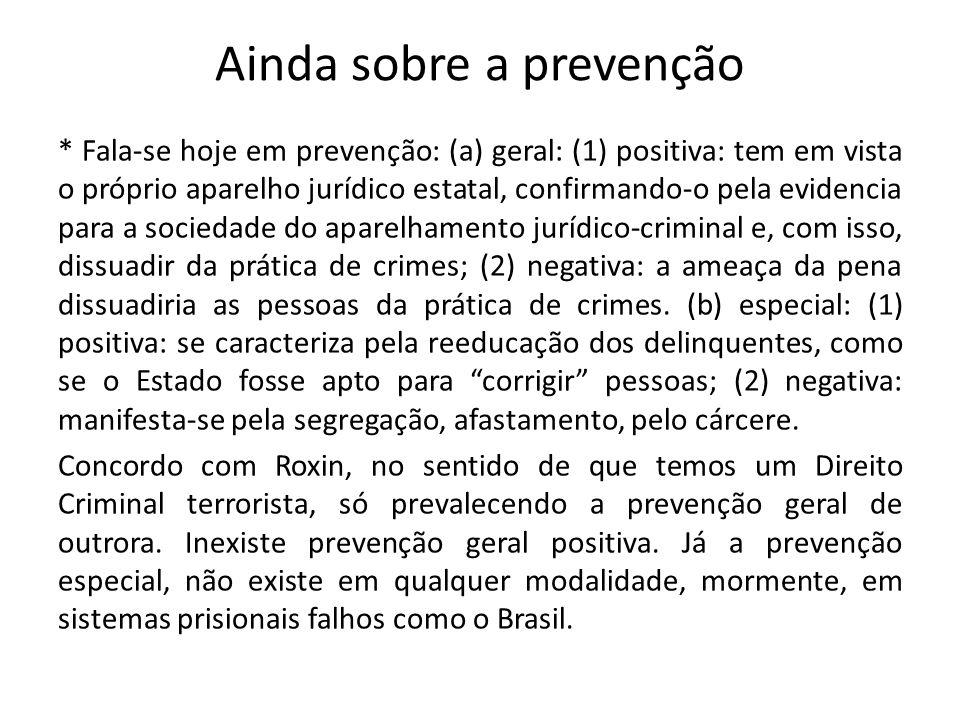Ainda sobre a prevenção * Fala-se hoje em prevenção: (a) geral: (1) positiva: tem em vista o próprio aparelho jurídico estatal, confirmando-o pela evi