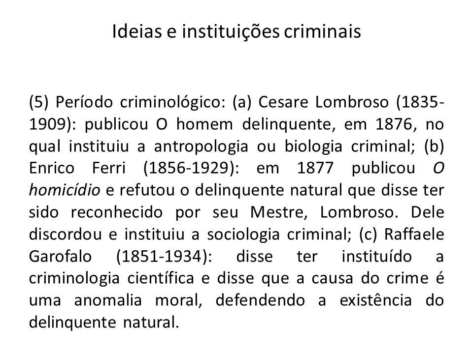 Ideias e instituições criminais (5) Período criminológico: (a) Cesare Lombroso (1835- 1909): publicou O homem delinquente, em 1876, no qual instituiu a antropologia ou biologia criminal; (b) Enrico Ferri (1856-1929): em 1877 publicou O homicídio e refutou o delinquente natural que disse ter sido reconhecido por seu Mestre, Lombroso.