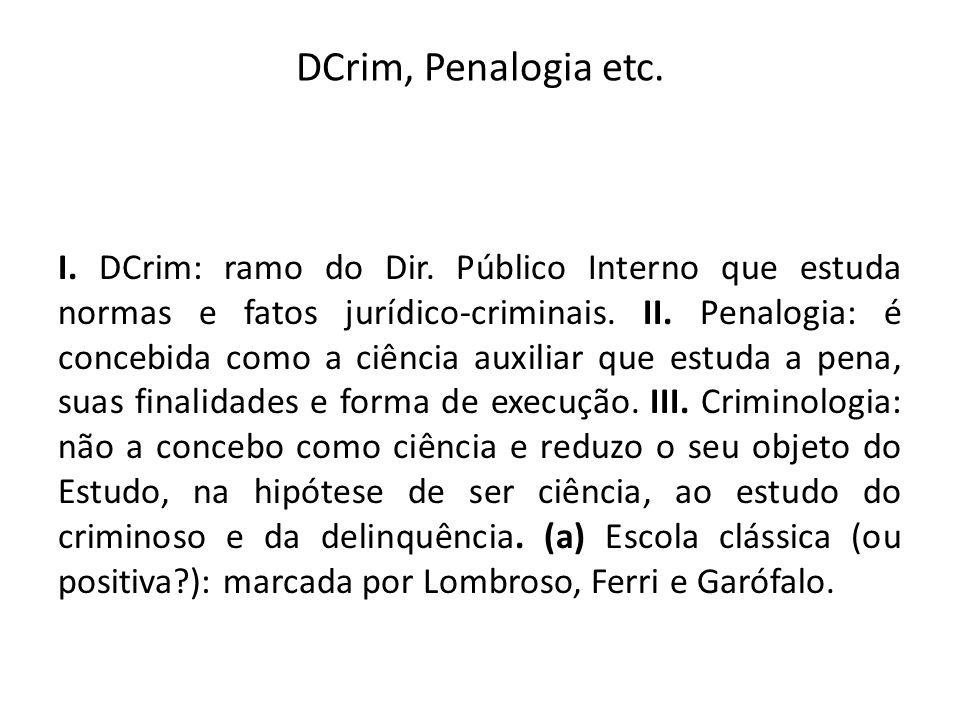 DCrim, Penalogia etc. I. DCrim: ramo do Dir. Público Interno que estuda normas e fatos jurídico-criminais. II. Penalogia: é concebida como a ciência a