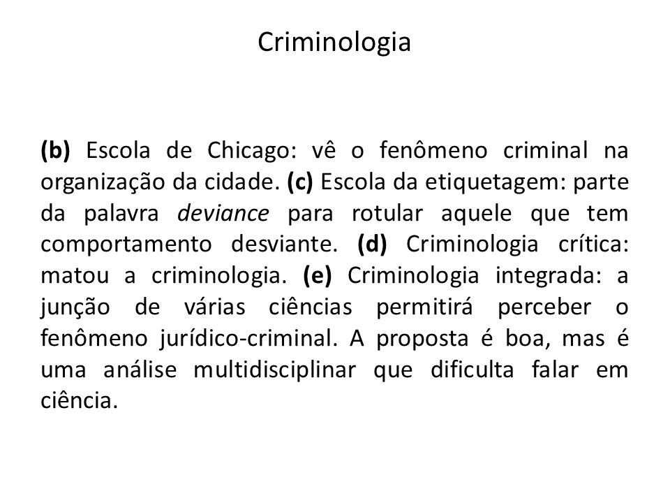Criminologia (b) Escola de Chicago: vê o fenômeno criminal na organização da cidade. (c) Escola da etiquetagem: parte da palavra deviance para rotular