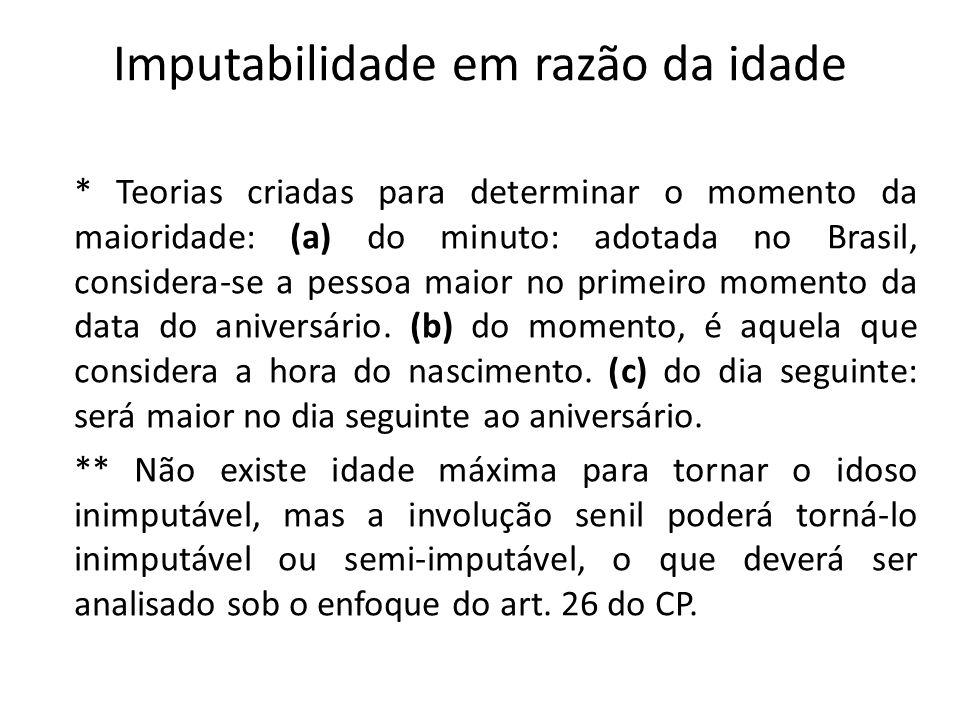 Imputabilidade em razão da idade * Teorias criadas para determinar o momento da maioridade: (a) do minuto: adotada no Brasil, considera-se a pessoa maior no primeiro momento da data do aniversário.