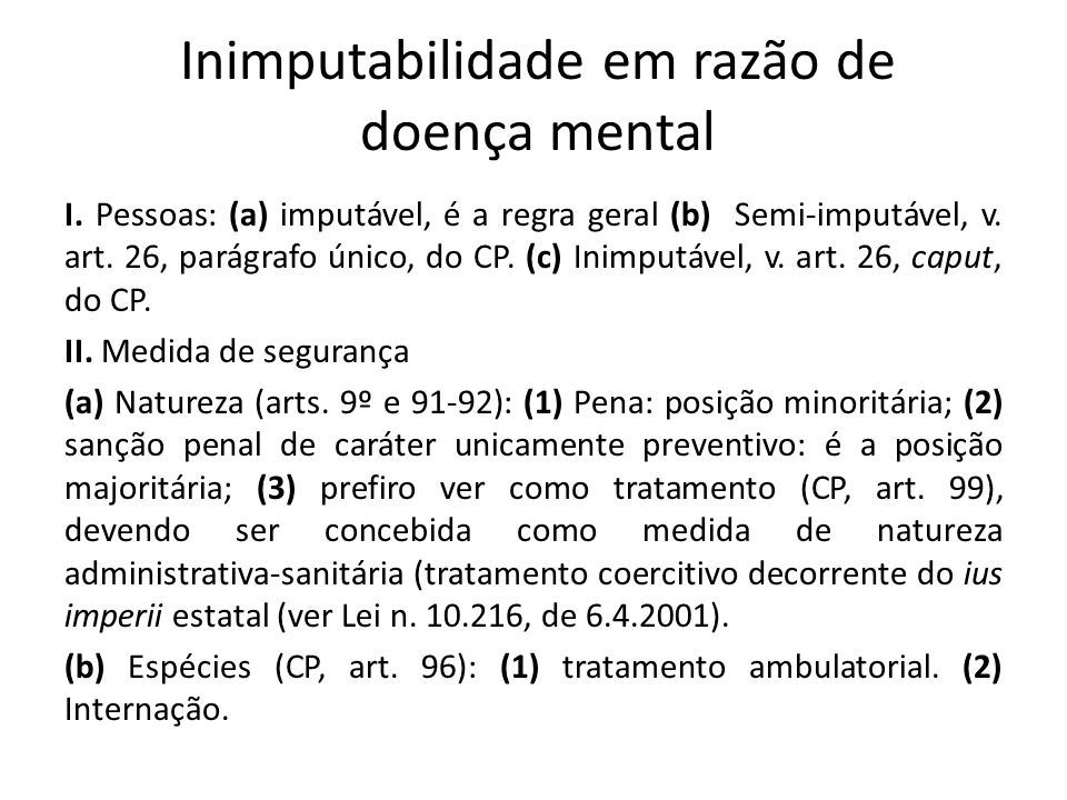 Inimputabilidade em razão de doença mental I. Pessoas: (a) imputável, é a regra geral (b) Semi-imputável, v. art. 26, parágrafo único, do CP. (c) Inim