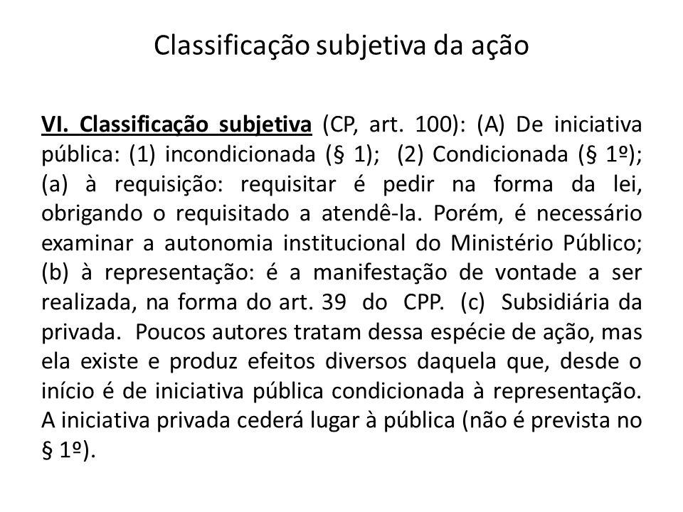 Classificação subjetiva da ação VI. Classificação subjetiva (CP, art. 100): (A) De iniciativa pública: (1) incondicionada (§ 1); (2) Condicionada (§ 1