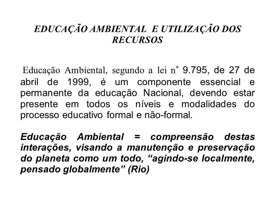 EDUCAÇÃO AMBIENTAL E UTILIZAÇÃO DOS RECURSOS Educação Ambiental, segundo a lei n 9.795, de 27 de abril de 1999, é um componente essencial e permanente