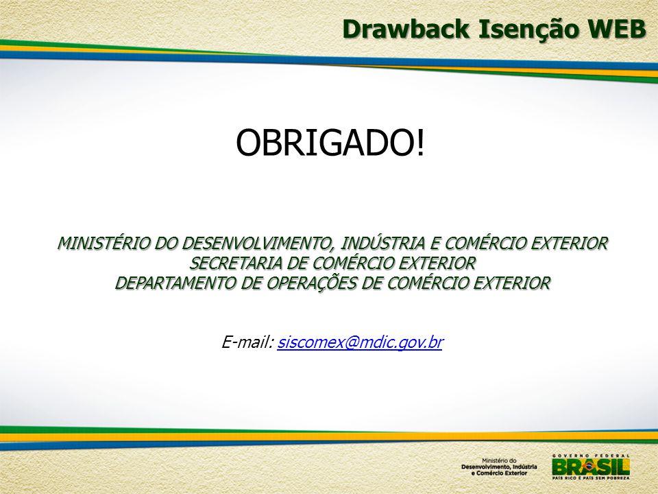 Drawback Isenção WEB OBRIGADO! MINISTÉRIO DO DESENVOLVIMENTO, INDÚSTRIA E COMÉRCIO EXTERIOR SECRETARIA DE COMÉRCIO EXTERIOR DEPARTAMENTO DE OPERAÇÕES