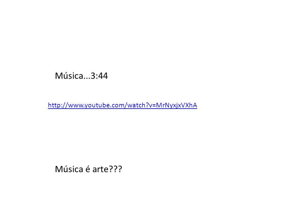 http://www.youtube.com/watch?v=MrNyxjxVXhA Música...3:44 Música é arte???