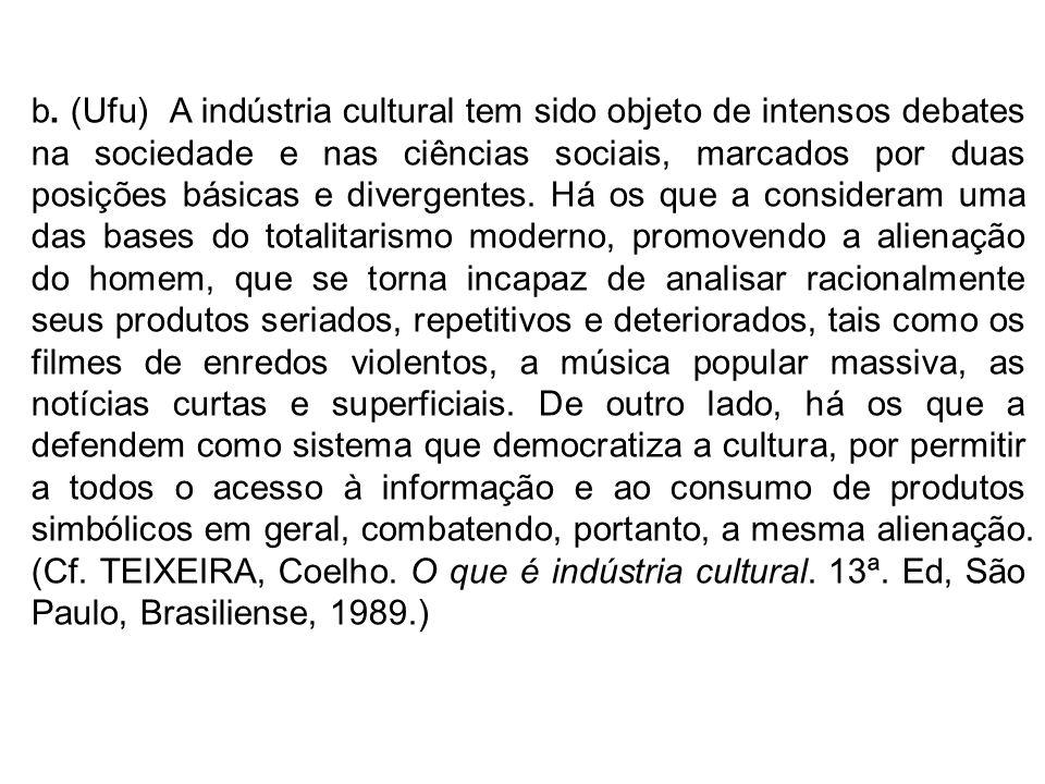b. (Ufu) A indústria cultural tem sido objeto de intensos debates na sociedade e nas ciências sociais, marcados por duas posições básicas e divergente