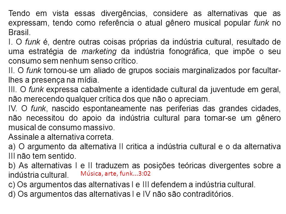 Tendo em vista essas divergências, considere as alternativas que as expressam, tendo como referência o atual gênero musical popular funk no Brasil. I.
