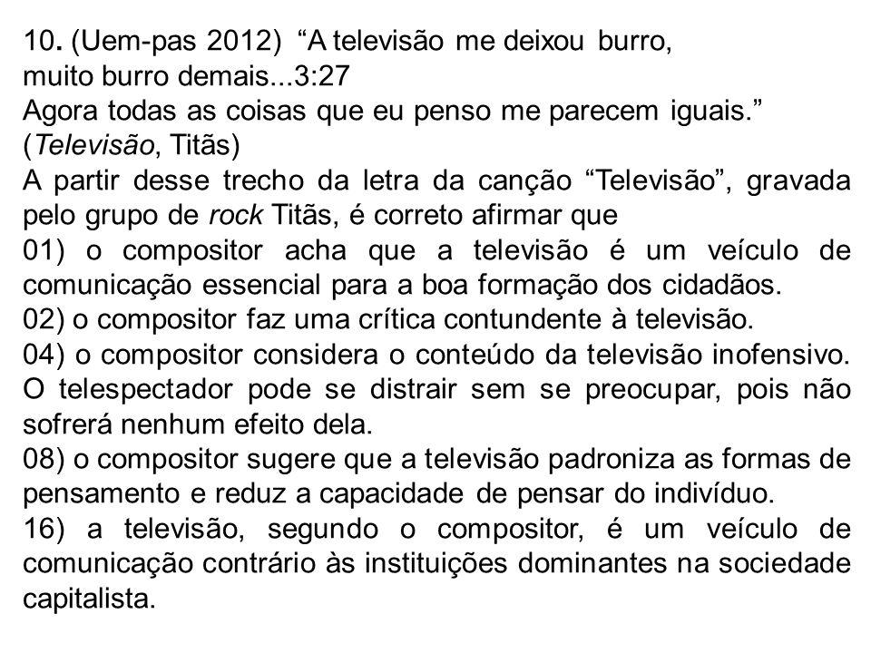 10. (Uem-pas 2012) A televisão me deixou burro, muito burro demais...3:27 Agora todas as coisas que eu penso me parecem iguais. (Televisão, Titãs) A p