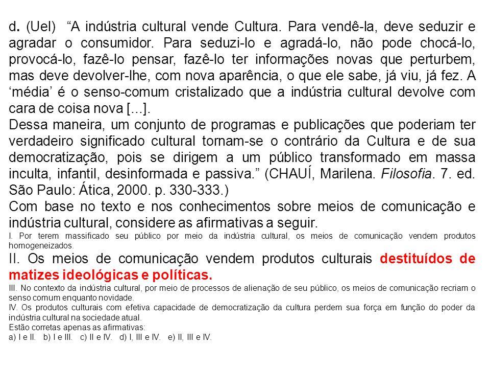 d. (Uel) A indústria cultural vende Cultura. Para vendê-la, deve seduzir e agradar o consumidor. Para seduzi-lo e agradá-lo, não pode chocá-lo, provoc
