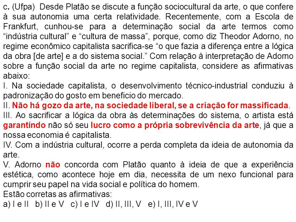 c. (Ufpa) Desde Platão se discute a função sociocultural da arte, o que confere à sua autonomia uma certa relatividade. Recentemente, com a Escola de
