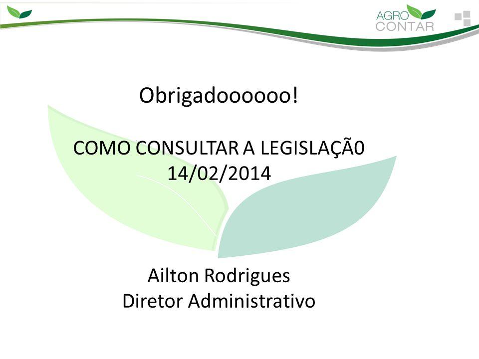 Obrigadoooooo! COMO CONSULTAR A LEGISLAÇÃ0 14/02/2014 Ailton Rodrigues Diretor Administrativo