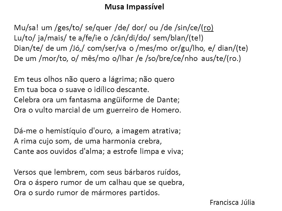 Musa Impassível Mu/sa! um /ges/to/ se/quer /de/ dor/ ou /de /sin/ce/(ro) Lu/to/ ja/mais/ te a/fe/ie o /cân/di/do/ sem/blan/(te!) Dian/te/ de um /Jó,/