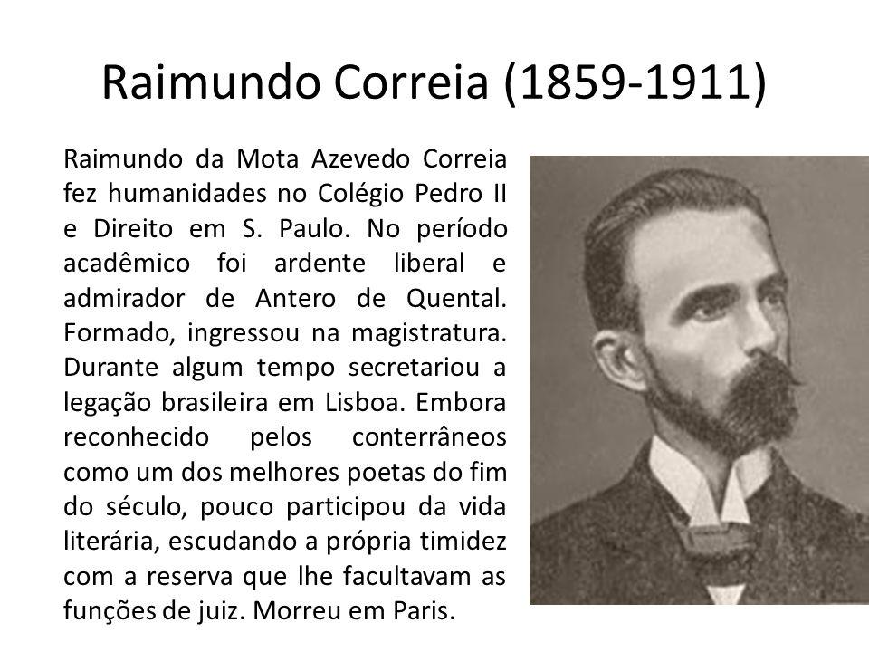 Raimundo Correia (1859-1911) Raimundo da Mota Azevedo Correia fez humanidades no Colégio Pedro II e Direito em S. Paulo. No período acadêmico foi arde