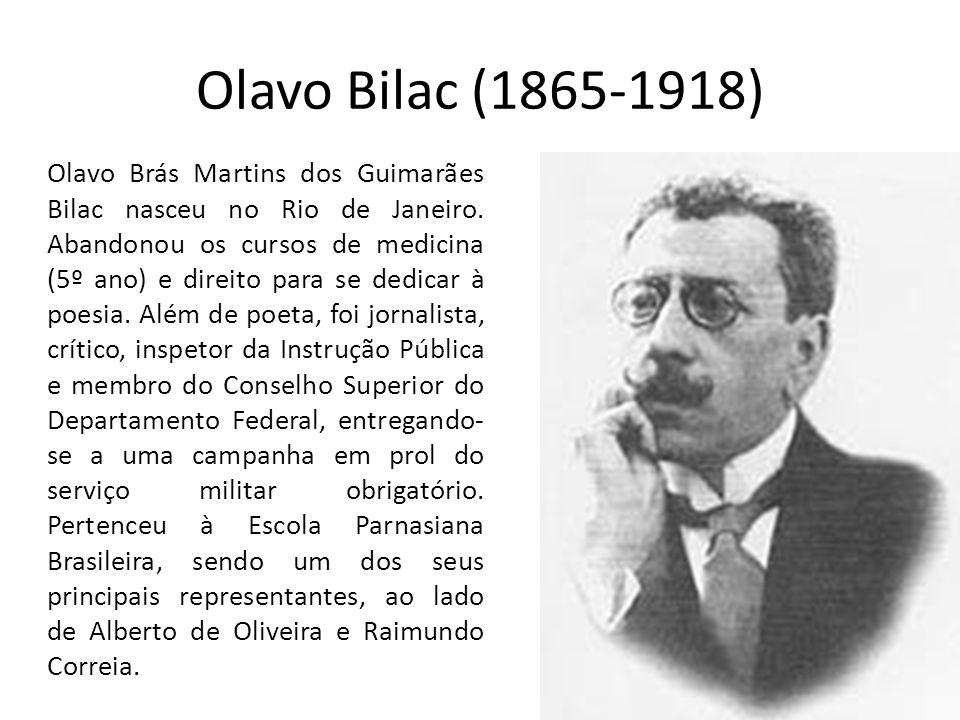 Olavo Bilac (1865-1918) Olavo Brás Martins dos Guimarães Bilac nasceu no Rio de Janeiro. Abandonou os cursos de medicina (5º ano) e direito para se de
