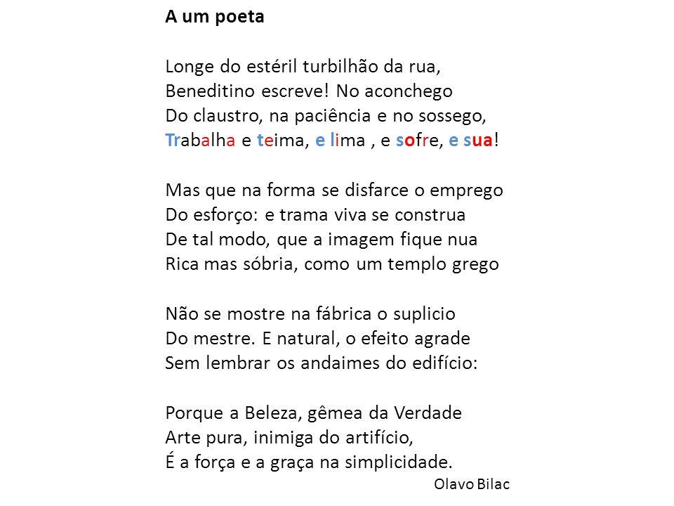 A um poeta Longe do estéril turbilhão da rua, Beneditino escreve! No aconchego Do claustro, na paciência e no sossego, Trabalha e teima, e lima, e sof