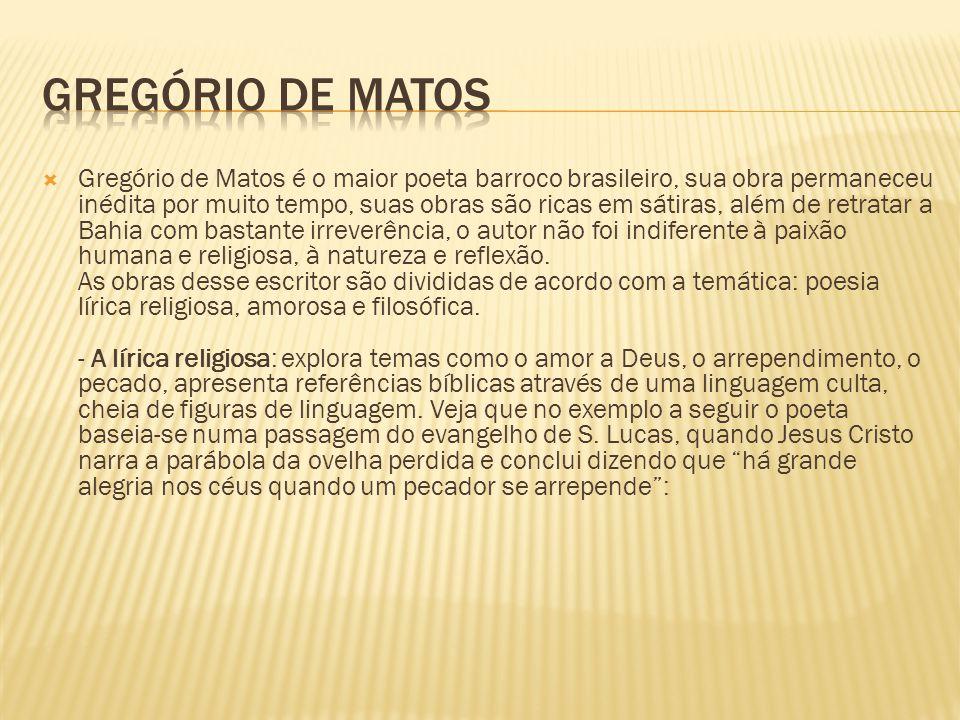 Gregório de Matos é o maior poeta barroco brasileiro, sua obra permaneceu inédita por muito tempo, suas obras são ricas em sátiras, além de retratar a Bahia com bastante irreverência, o autor não foi indiferente à paixão humana e religiosa, à natureza e reflexão.