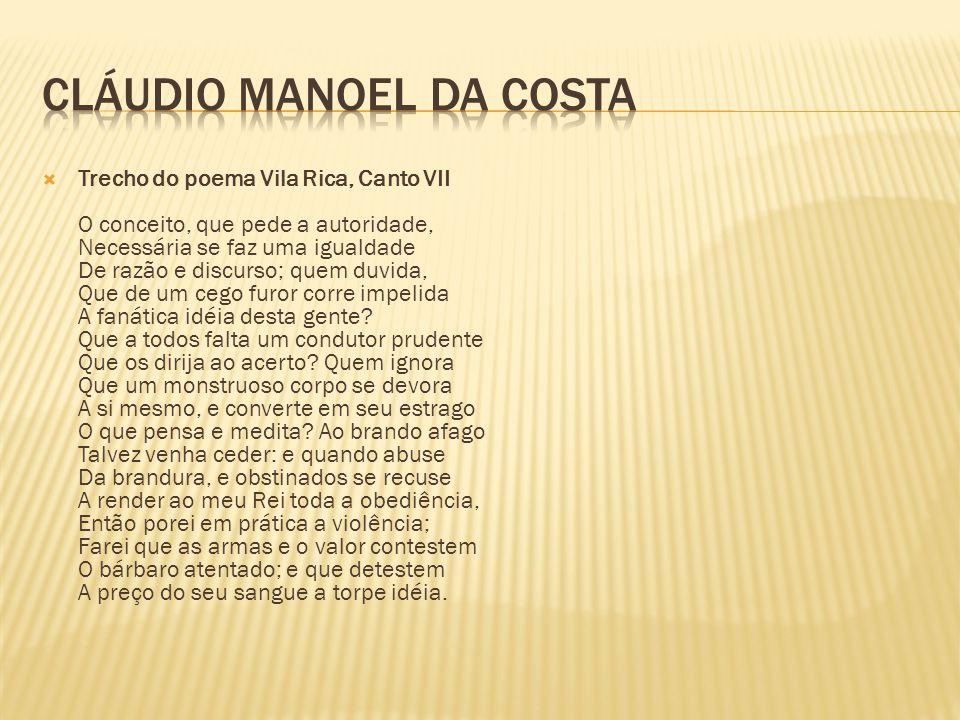 Trecho do poema Vila Rica, Canto VII O conceito, que pede a autoridade, Necessária se faz uma igualdade De razão e discurso; quem duvida, Que de um cego furor corre impelida A fanática idéia desta gente.