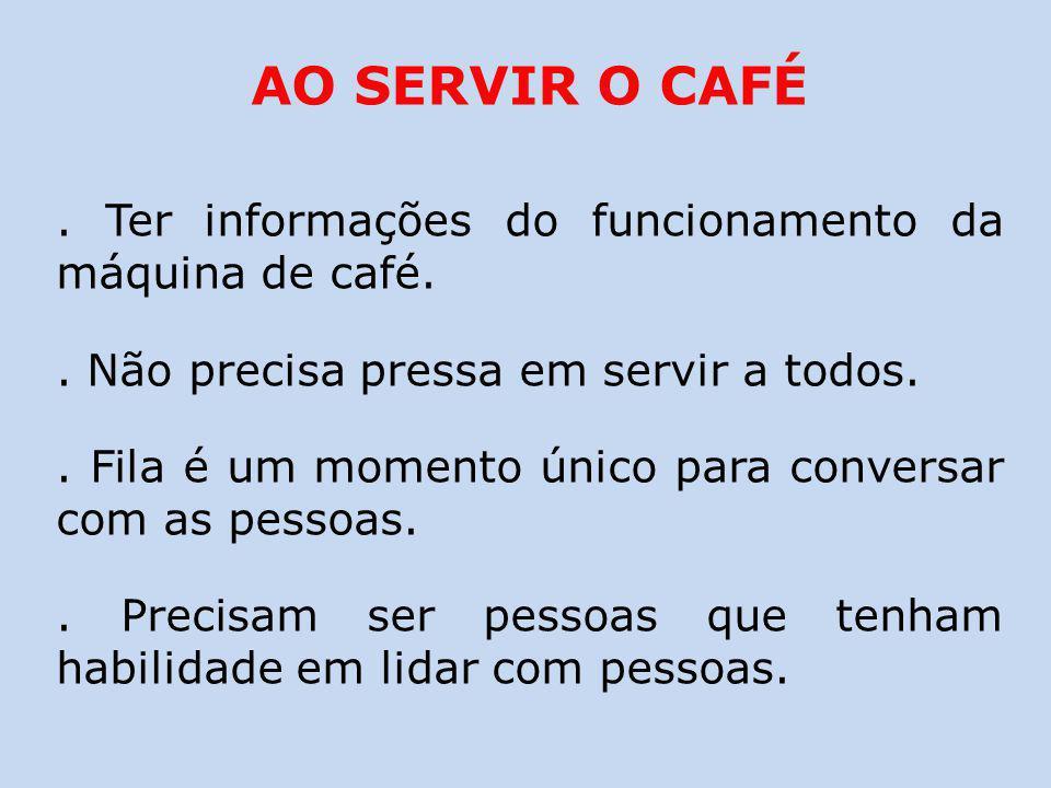 AO SERVIR O CAFÉ. Ter informações do funcionamento da máquina de café.. Não precisa pressa em servir a todos.. Fila é um momento único para conversar