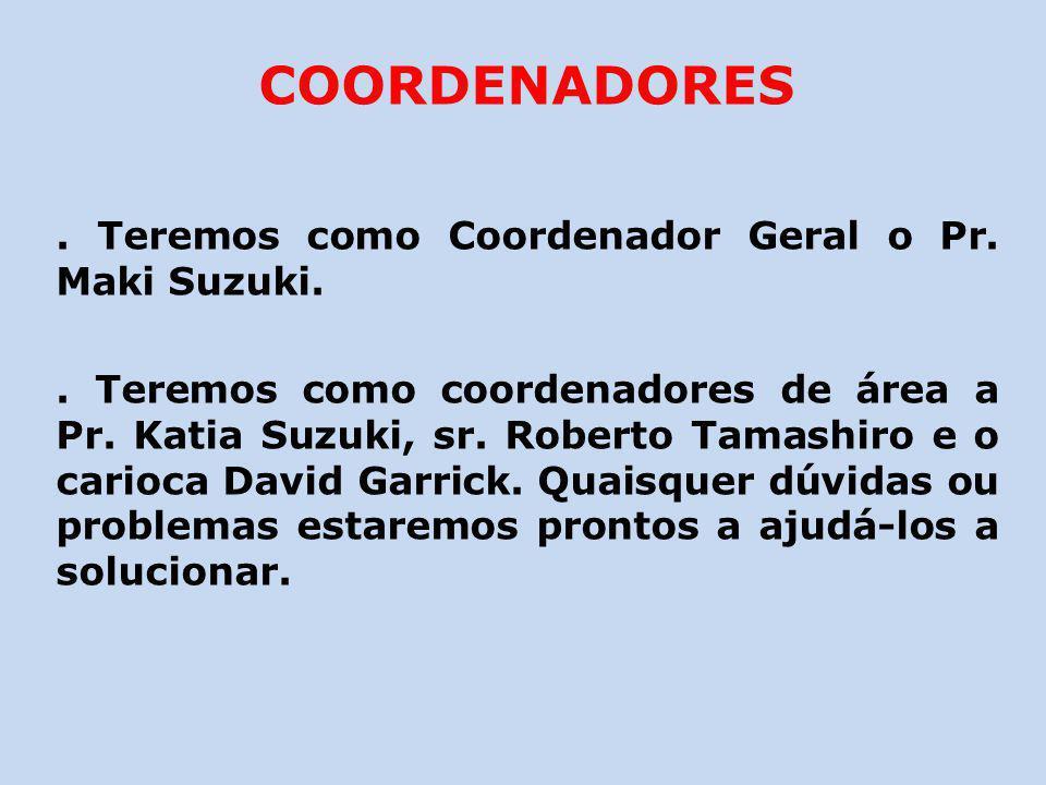 COORDENADORES. Teremos como Coordenador Geral o Pr. Maki Suzuki.. Teremos como coordenadores de área a Pr. Katia Suzuki, sr. Roberto Tamashiro e o car