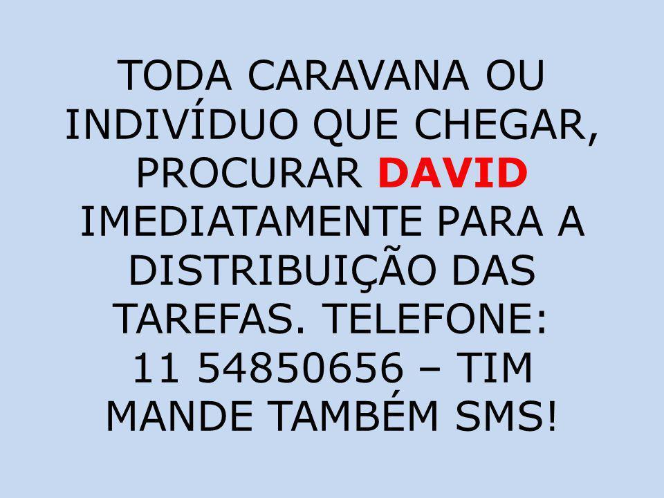 TODA CARAVANA OU INDIVÍDUO QUE CHEGAR, PROCURAR DAVID IMEDIATAMENTE PARA A DISTRIBUIÇÃO DAS TAREFAS. TELEFONE: 11 54850656 – TIM MANDE TAMBÉM SMS!