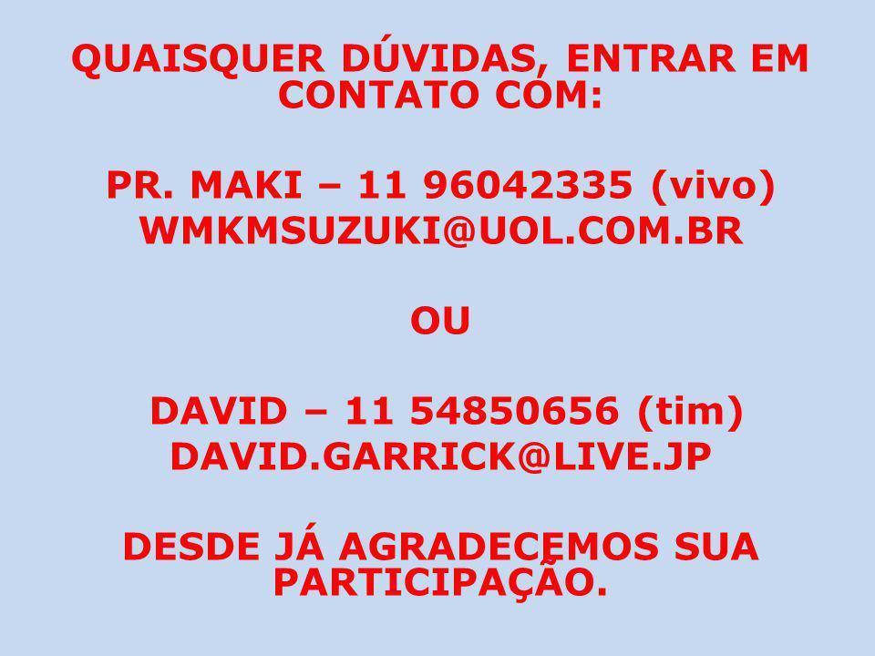 QUAISQUER DÚVIDAS, ENTRAR EM CONTATO COM: PR. MAKI – 11 96042335 (vivo) WMKMSUZUKI@UOL.COM.BR OU DAVID – 11 54850656 (tim) DAVID.GARRICK@LIVE.JP DESDE