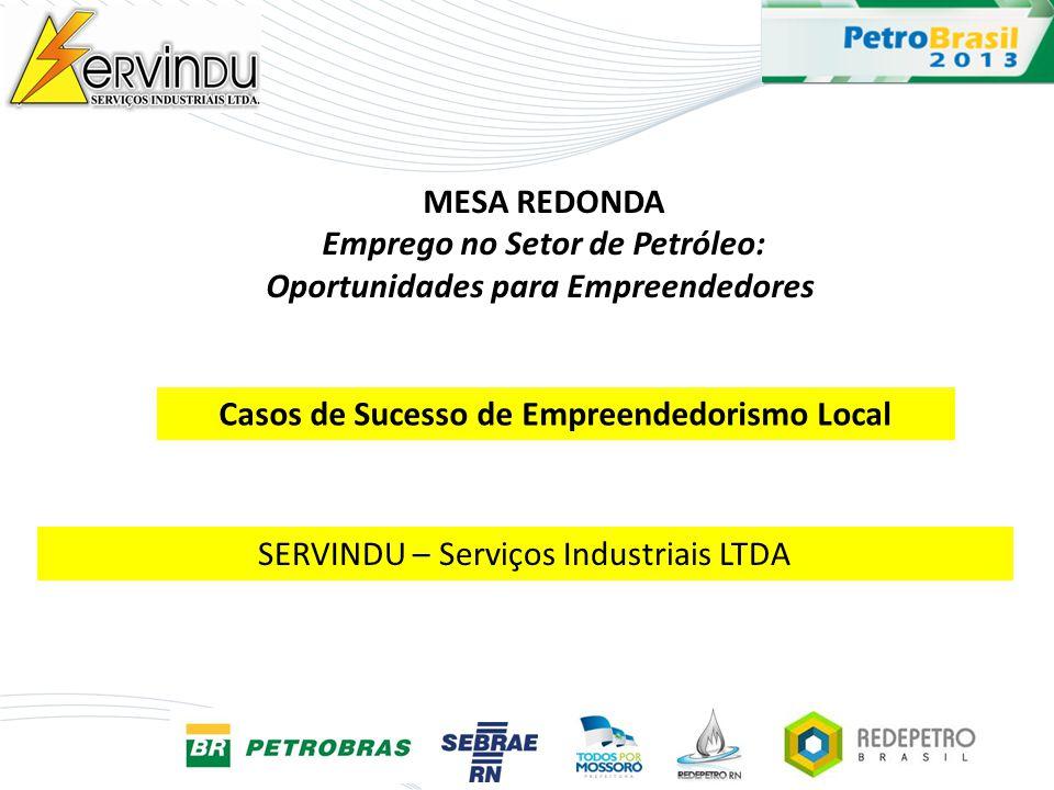 MESA REDONDA Emprego no Setor de Petróleo: Oportunidades para Empreendedores SERVINDU – Serviços Industriais LTDA Casos de Sucesso de Empreendedorismo