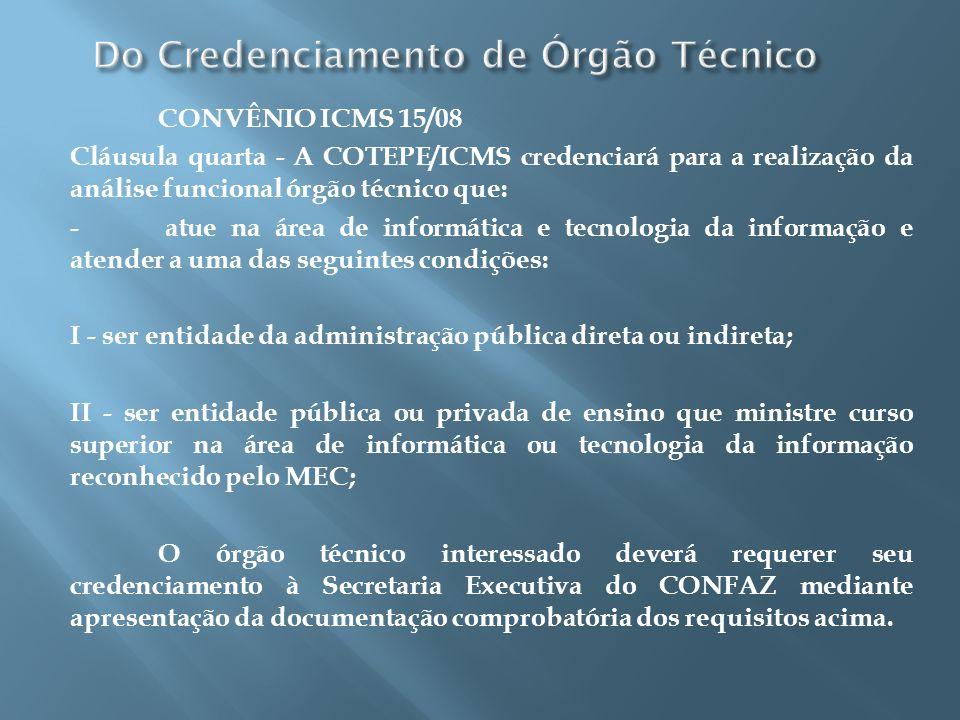 CONVÊNIO ICMS 15/08 Cláusula quarta - A COTEPE/ICMS credenciará para a realização da análise funcional órgão técnico que: - atue na área de informátic