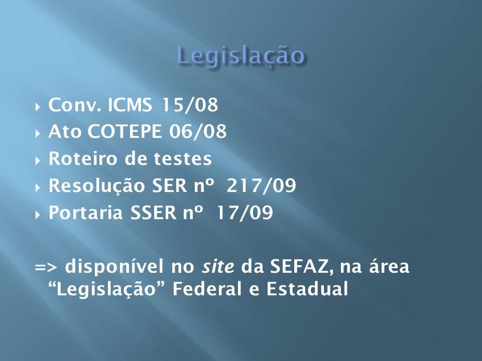 Conv. ICMS 15/08 Ato COTEPE 06/08 Roteiro de testes Resolução SER nº 217/09 Portaria SSER nº 17/09 => disponível no site da SEFAZ, na área Legislação