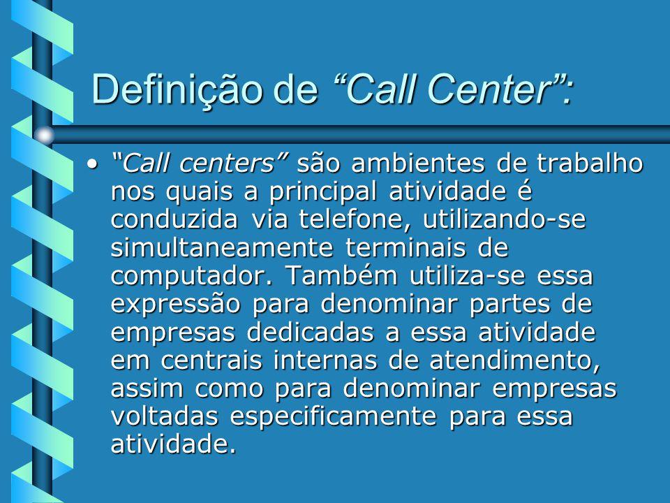 Definição de Call Center: Call centers são ambientes de trabalho nos quais a principal atividade é conduzida via telefone, utilizando-se simultaneamente terminais de computador.