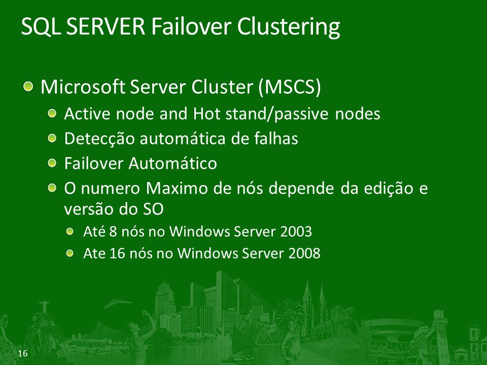 16 SQL SERVER Failover Clustering Microsoft Server Cluster (MSCS) Active node and Hot stand/passive nodes Detecção automática de falhas Failover Automático O numero Maximo de nós depende da edição e versão do SO Até 8 nós no Windows Server 2003 Ate 16 nós no Windows Server 2008