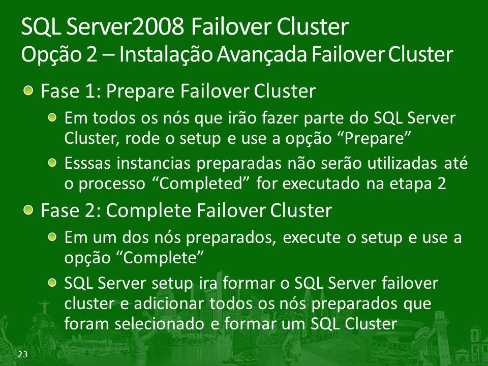 23 SQL Server2008 Failover Cluster Opção 2 – Instalação Avançada Failover Cluster Fase 1: Prepare Failover Cluster Em todos os nós que irão fazer parte do SQL Server Cluster, rode o setup e use a opção Prepare Esssas instancias preparadas não serão utilizadas até o processo Completed for executado na etapa 2 Fase 2: Complete Failover Cluster Em um dos nós preparados, execute o setup e use a opção Complete SQL Server setup ira formar o SQL Server failover cluster e adicionar todos os nós preparados que foram selecionado e formar um SQL Cluster