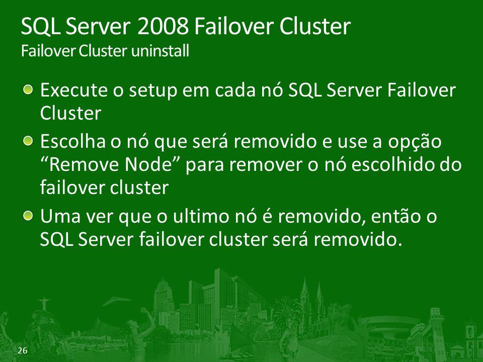 26 SQL Server 2008 Failover Cluster Failover Cluster uninstall Execute o setup em cada nó SQL Server Failover Cluster Escolha o nó que será removido e use a opção Remove Node para remover o nó escolhido do failover cluster Uma ver que o ultimo nó é removido, então o SQL Server failover cluster será removido.