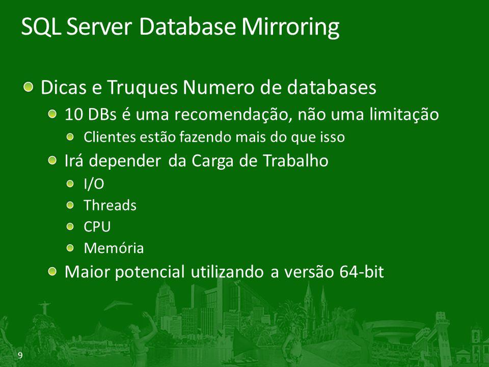 9 SQL Server Database Mirroring Dicas e Truques Numero de databases 10 DBs é uma recomendação, não uma limitação Clientes estão fazendo mais do que isso Irá depender da Carga de Trabalho I/O Threads CPU Memória Maior potencial utilizando a versão 64-bit
