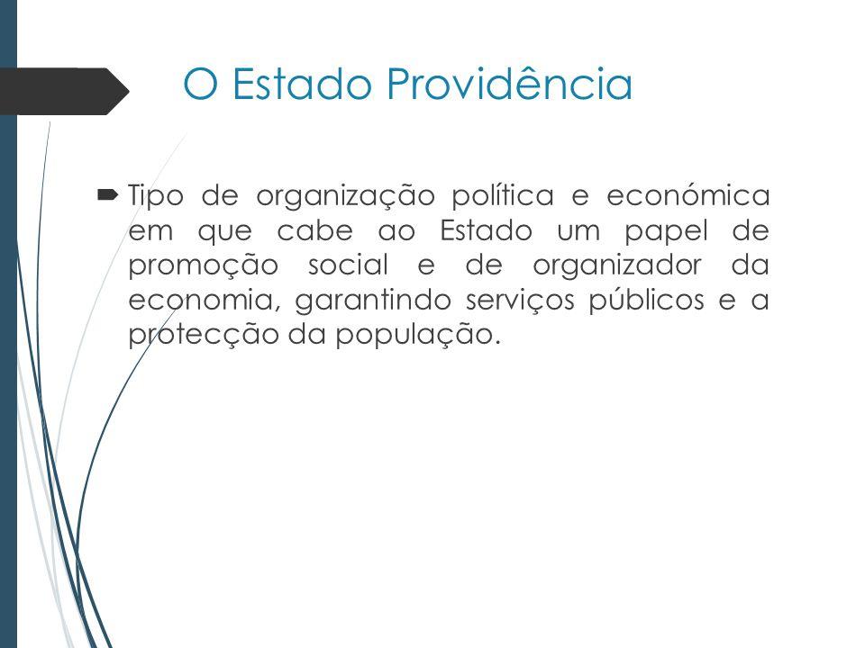 O Estado Providência Tipo de organização política e económica em que cabe ao Estado um papel de promoção social e de organizador da economia, garantindo serviços públicos e a protecção da população.
